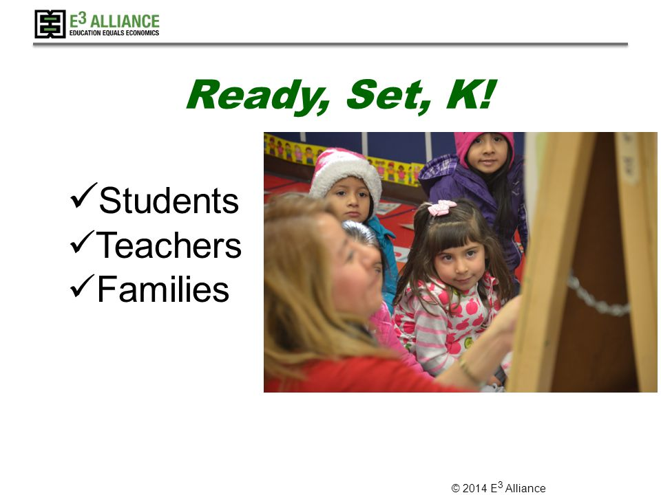 © 2014 E 3 Alliance Ready, Set, K! Students Teachers Families