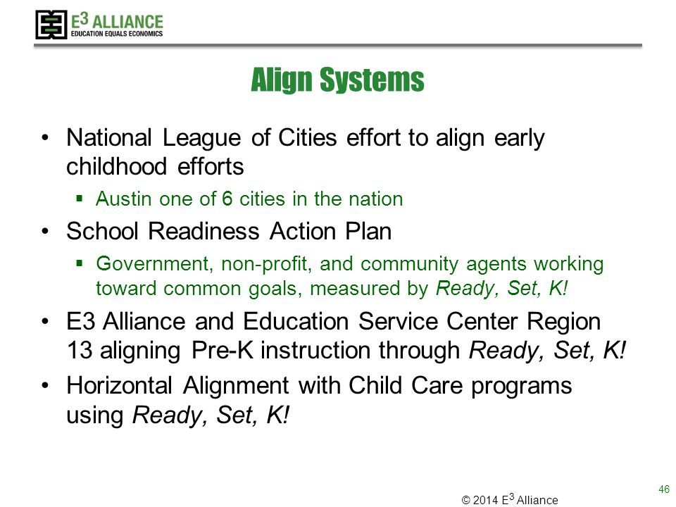 © 2014 E 3 Alliance Align Systems National League of Cities effort to align early childhood efforts  Austin one of 6 cities in the nation School Readiness Action Plan  Government, non-profit, and community agents working toward common goals, measured by Ready, Set, K.