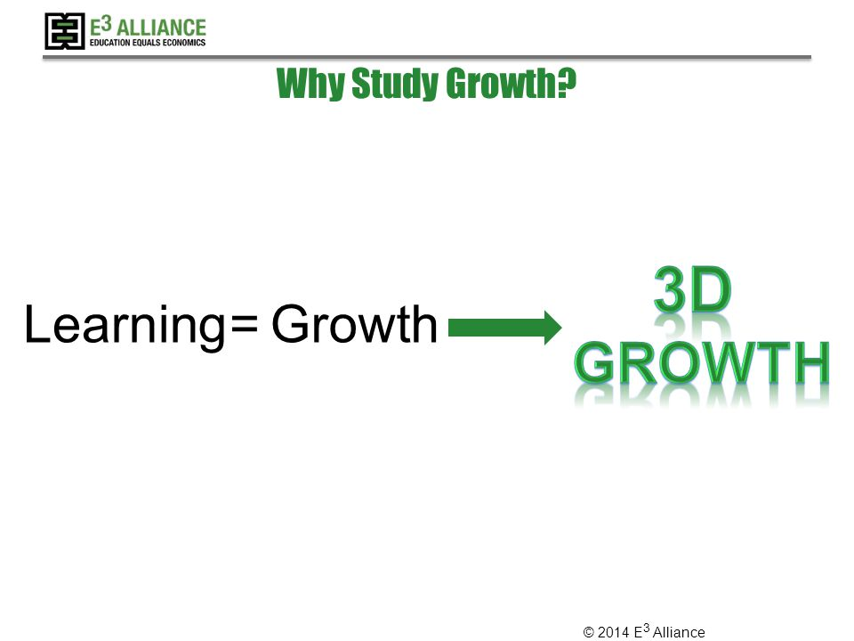 © 2014 E 3 Alliance Learning=Growth Why Study Growth