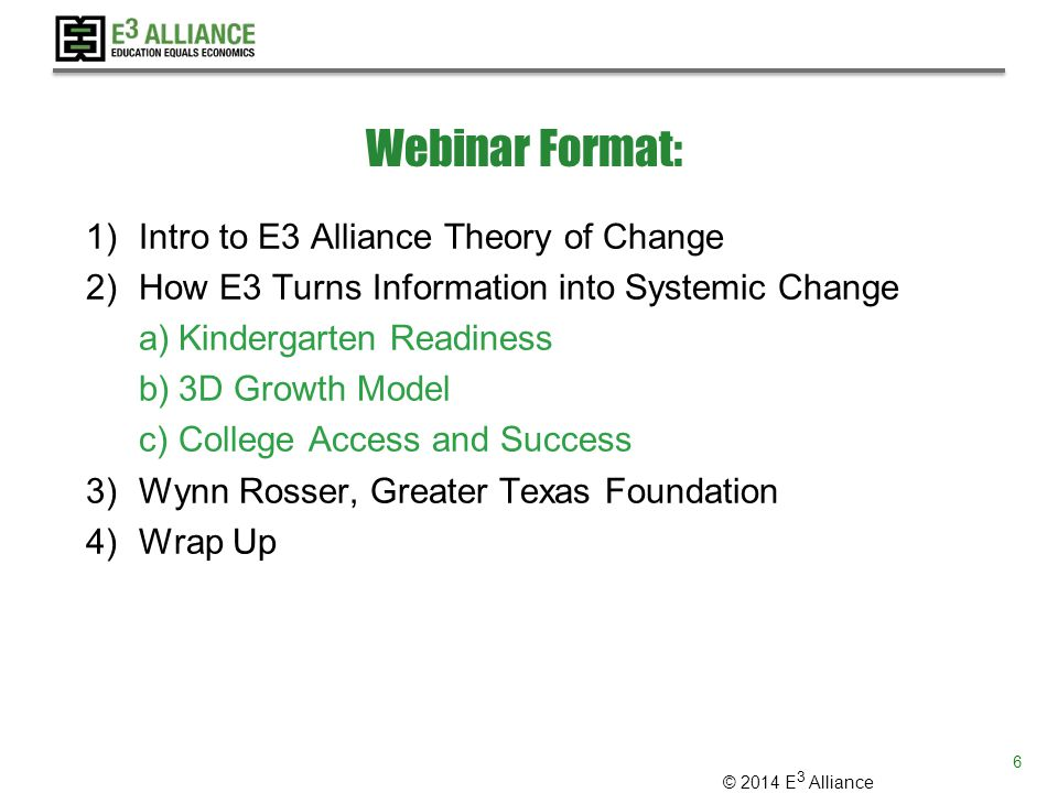 © 2014 E 3 Alliance Webinar Format: 1)Intro to E3 Alliance Theory of Change 2)How E3 Turns Information into Systemic Change a)Kindergarten Readiness b)3D Growth Model c)College Access and Success 3)Wynn Rosser, Greater Texas Foundation 4)Wrap Up 6