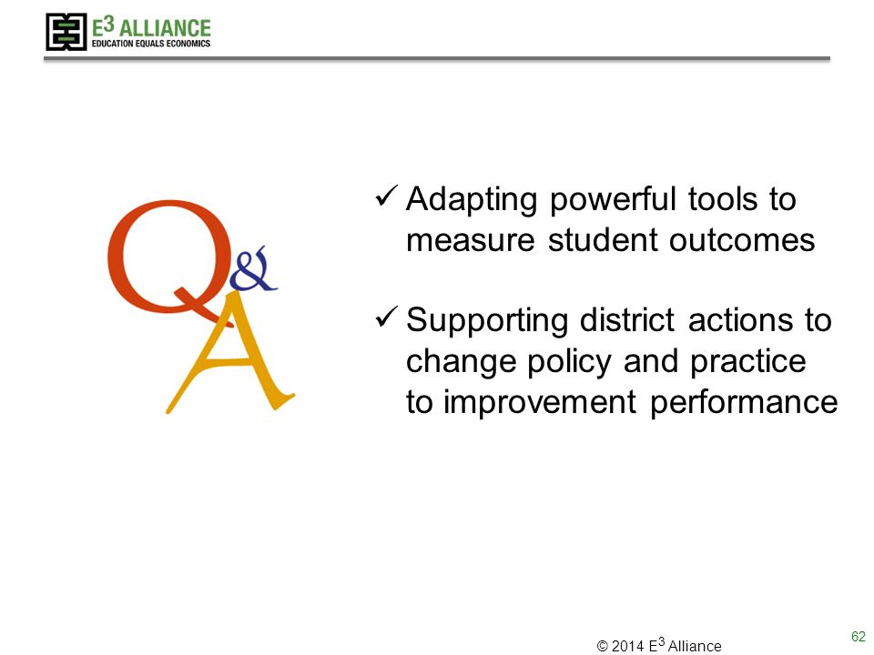 © 2014 E 3 Alliance Adapting powerful tools to measure student outcomes Supporting district actions to change policy and practice to improvement performance 62