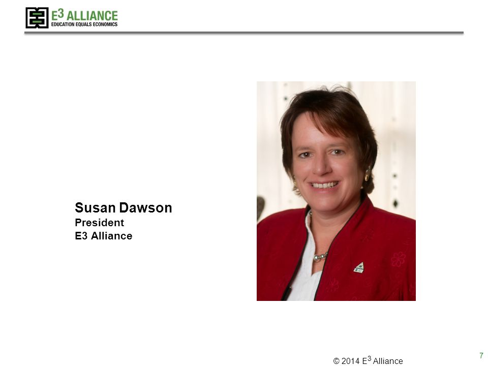 © 2014 E 3 Alliance Susan Dawson President E3 Alliance 7