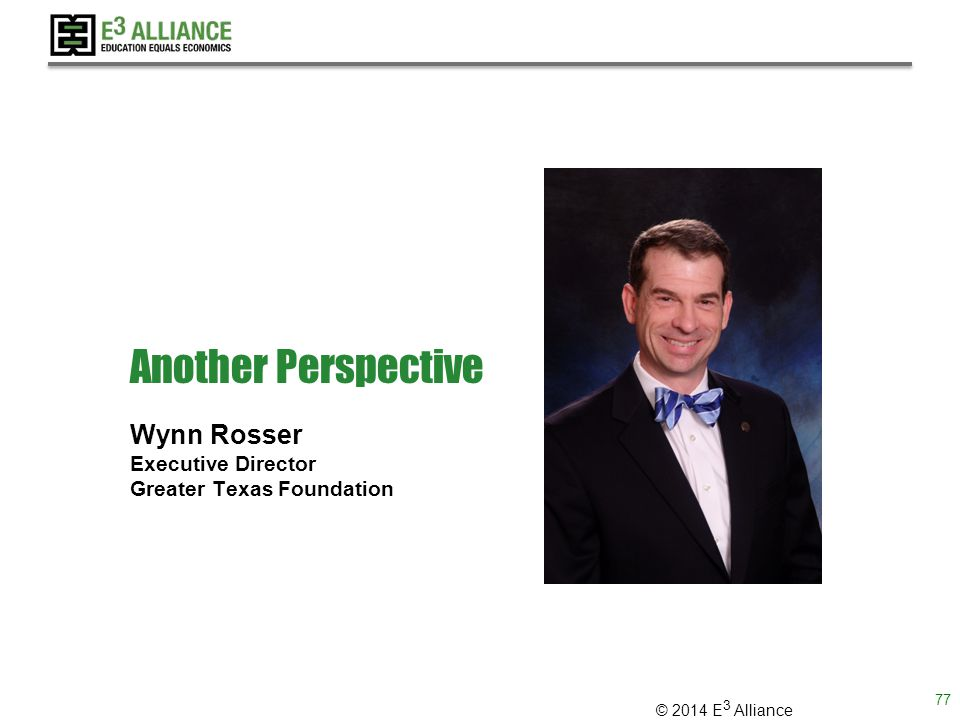 © 2014 E 3 Alliance Another Perspective Wynn Rosser Executive Director Greater Texas Foundation 77