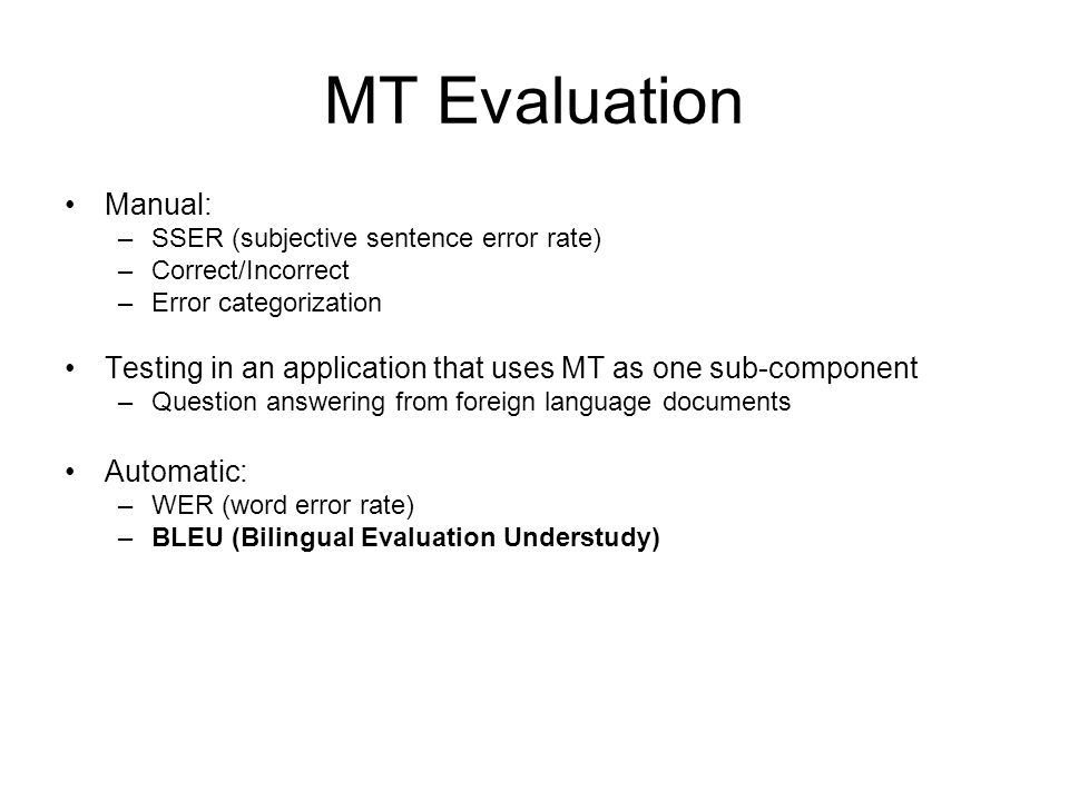 Manual: –SSER (subjective sentence error rate) –Correct/Incorrect –Error categorization Testing in an application that uses MT as one sub-component –Question answering from foreign language documents Automatic: –WER (word error rate) –BLEU (Bilingual Evaluation Understudy)