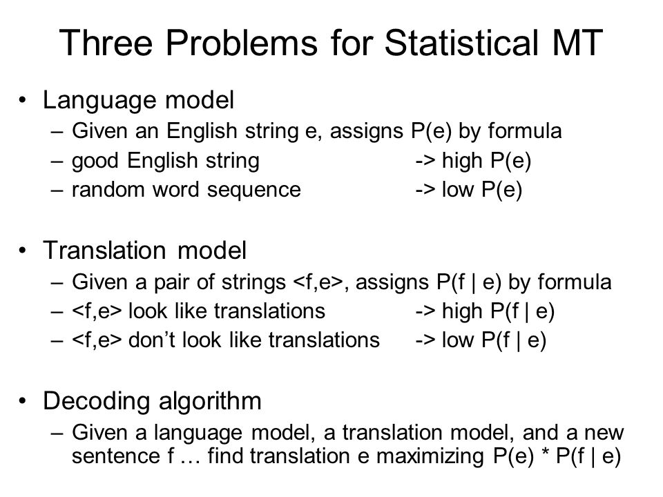 Three Problems for Statistical MT Language model –Given an English string e, assigns P(e) by formula –good English string -> high P(e) –random word sequence -> low P(e) Translation model –Given a pair of strings, assigns P(f | e) by formula – look like translations -> high P(f | e) – don't look like translations -> low P(f | e) Decoding algorithm –Given a language model, a translation model, and a new sentence f … find translation e maximizing P(e) * P(f | e)