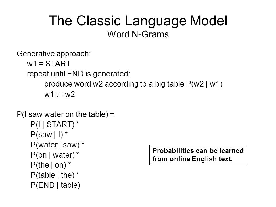 The Classic Language Model Word N-Grams Generative approach: w1 = START repeat until END is generated: produce word w2 according to a big table P(w2 | w1) w1 := w2 P(I saw water on the table) = P(I | START) * P(saw | I) * P(water | saw) * P(on | water) * P(the | on) * P(table | the) * P(END | table) Probabilities can be learned from online English text.
