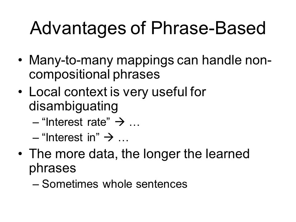 Advantages of Phrase-Based Many-to-many mappings can handle non- compositional phrases Local context is very useful for disambiguating – Interest rate  … – Interest in  … The more data, the longer the learned phrases –Sometimes whole sentences