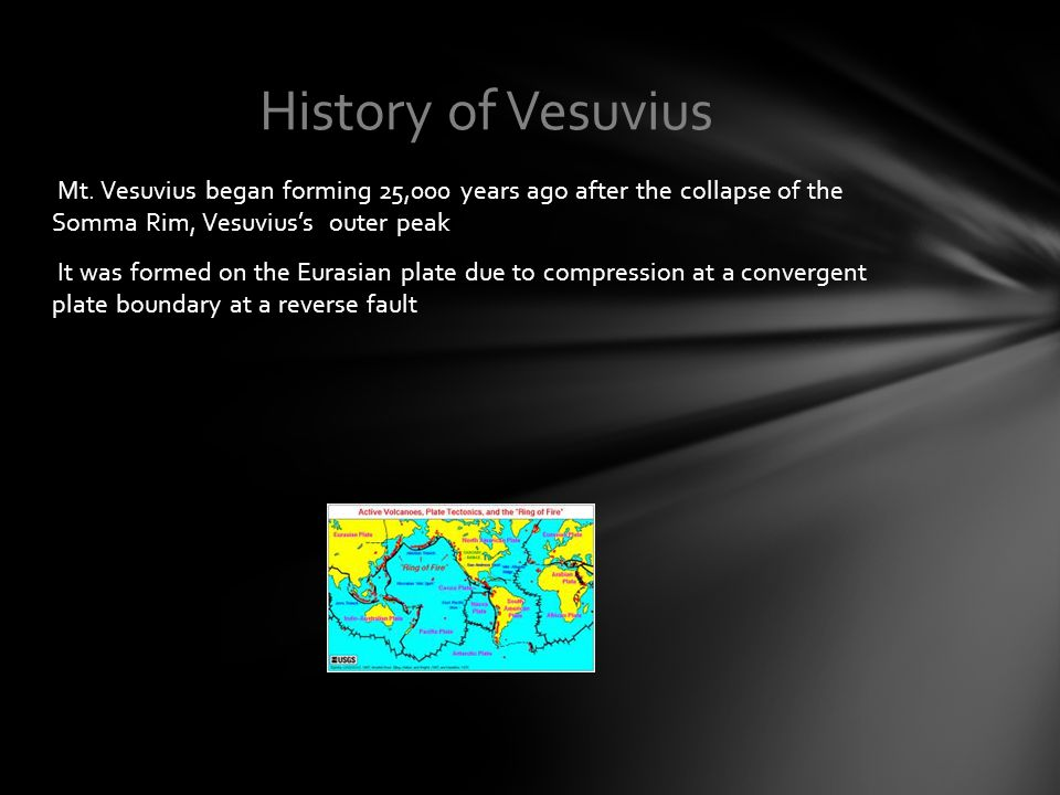Mt. Vesuvius began forming 25,000 years ago after the collapse of the Somma Rim, Vesuvius's outer peak It was formed on the Eurasian plate due to comp