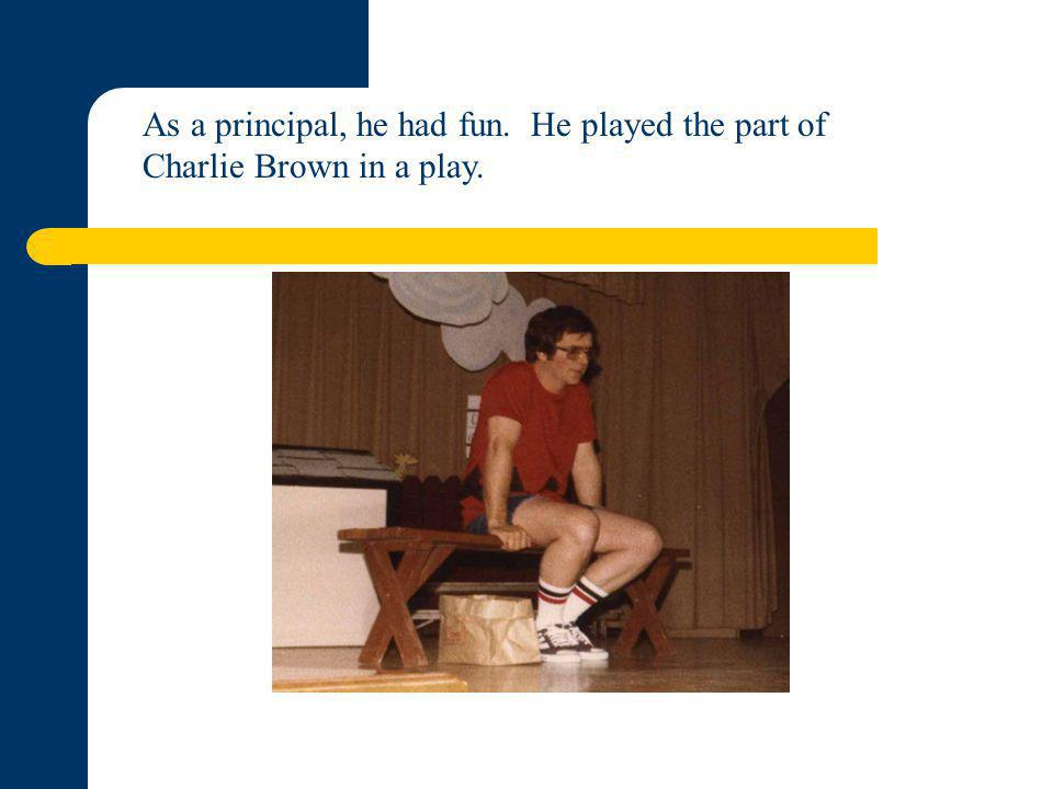 As a principal, he had fun. He played the part of Charlie Brown in a play.