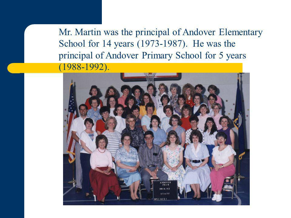 Mr. Martin was the principal of Andover Elementary School for 14 years (1973-1987). He was the principal of Andover Primary School for 5 years (1988-1
