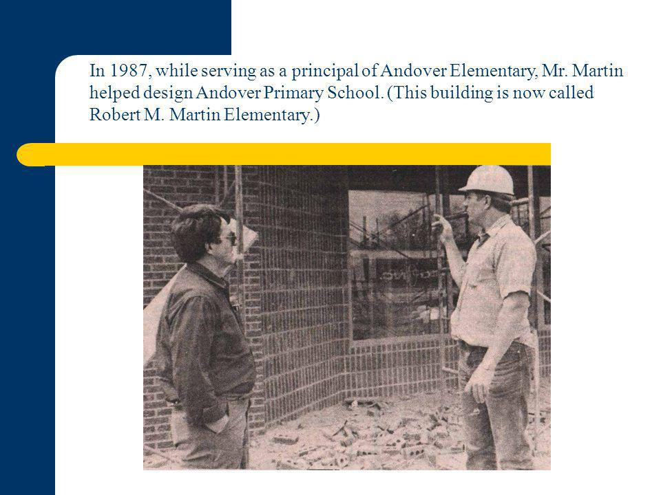In 1987, while serving as a principal of Andover Elementary, Mr. Martin helped design Andover Primary School. (This building is now called Robert M. M