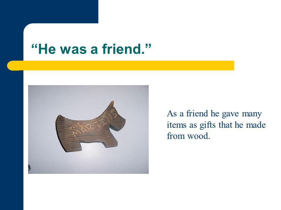"""He was a friend."" As a friend he gave many items as gifts that he made from wood."