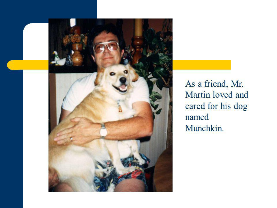 As a friend, Mr. Martin loved and cared for his dog named Munchkin.
