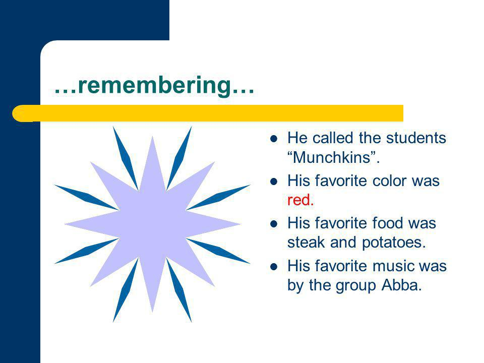 "…remembering… He called the students ""Munchkins"". His favorite color was red. His favorite food was steak and potatoes. His favorite music was by the"