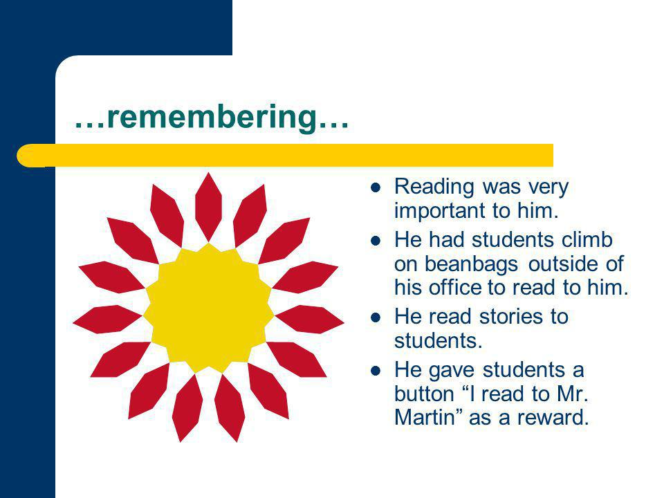 …remembering… Reading was very important to him. He had students climb on beanbags outside of his office to read to him. He read stories to students.