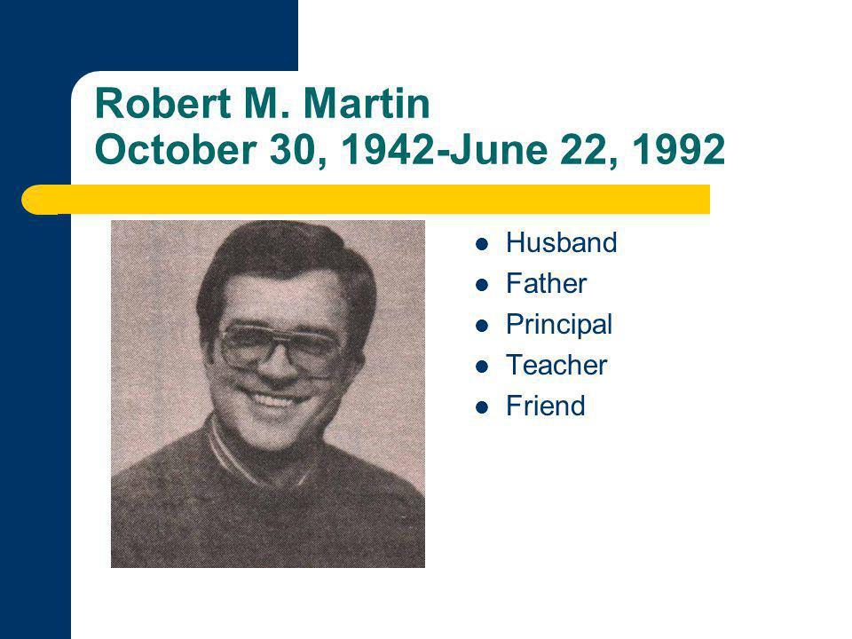 Robert M. Martin October 30, 1942-June 22, 1992 Husband Father Principal Teacher Friend