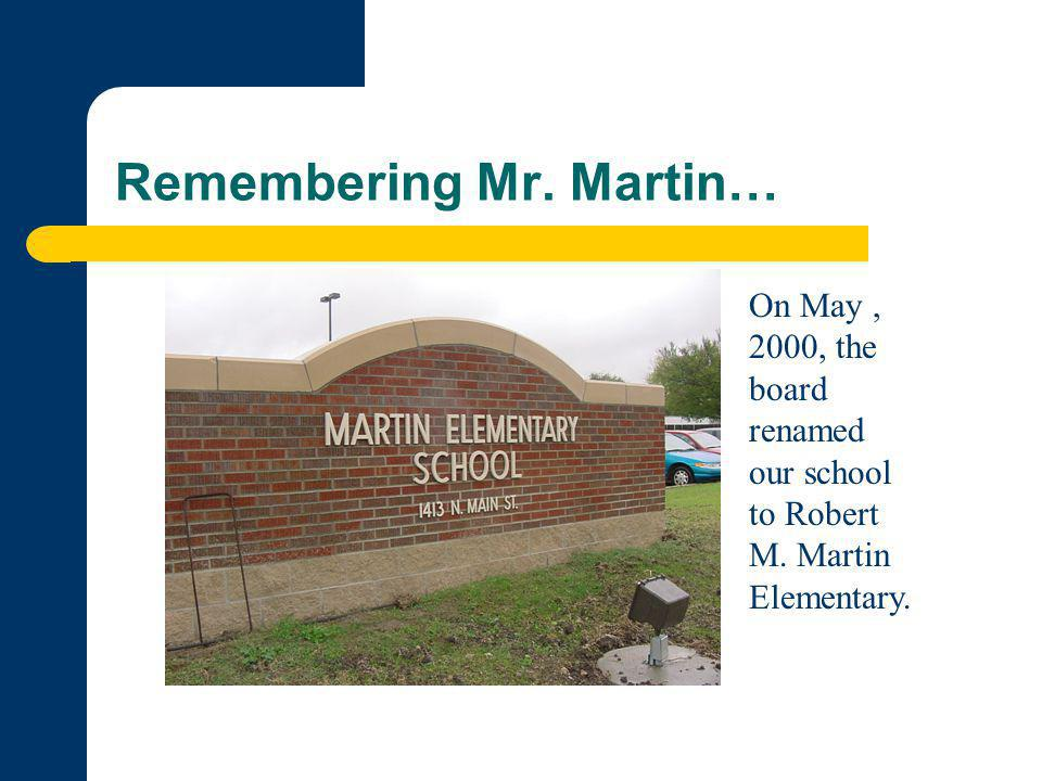 Remembering Mr. Martin… On May, 2000, the board renamed our school to Robert M. Martin Elementary.