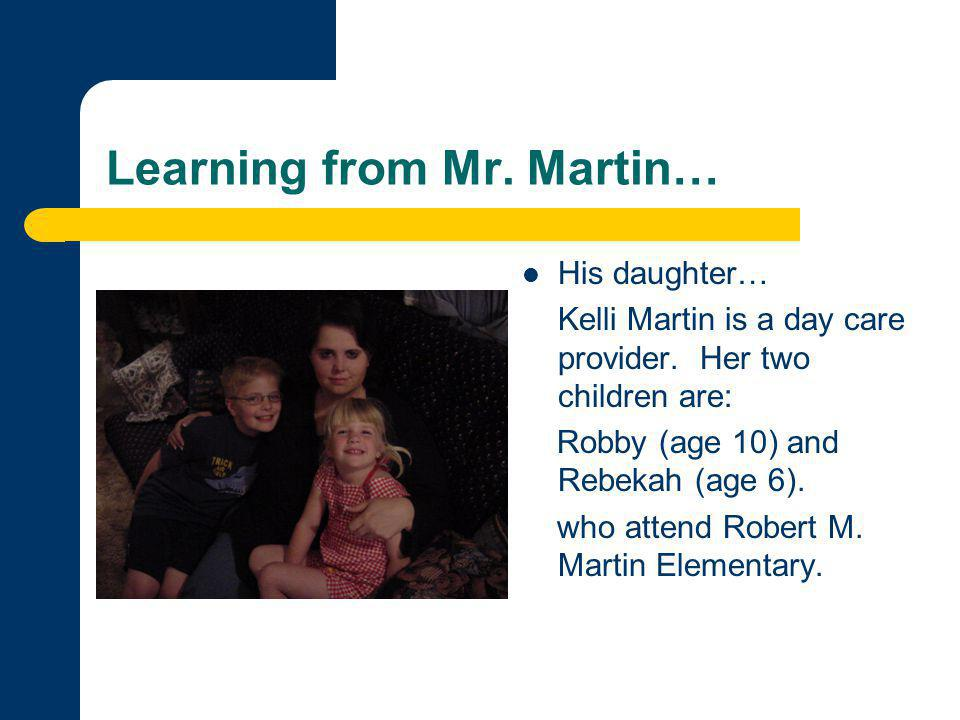 Learning from Mr. Martin… His daughter… Kelli Martin is a day care provider. Her two children are: Robby (age 10) and Rebekah (age 6). who attend Robe