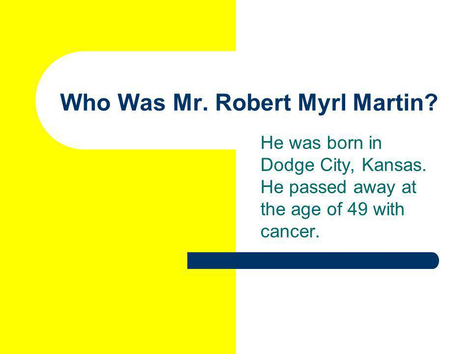 Who Was Mr. Robert Myrl Martin. He was born in Dodge City, Kansas.