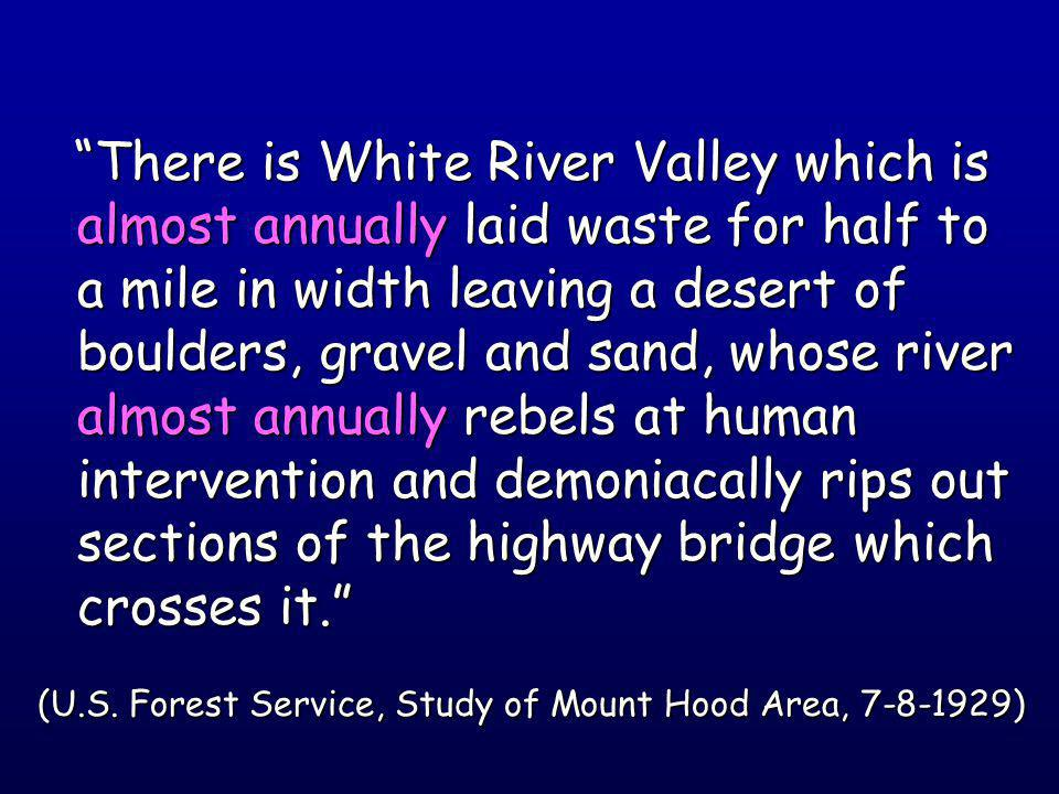 There is White River Valley which is almost annually laid waste for half to a mile in width leaving a desert of boulders, gravel and sand, whose river almost annually rebels at human intervention and demoniacally rips out sections of the highway bridge which crosses it. There is White River Valley which is almost annually laid waste for half to a mile in width leaving a desert of boulders, gravel and sand, whose river almost annually rebels at human intervention and demoniacally rips out sections of the highway bridge which crosses it. (U.S.