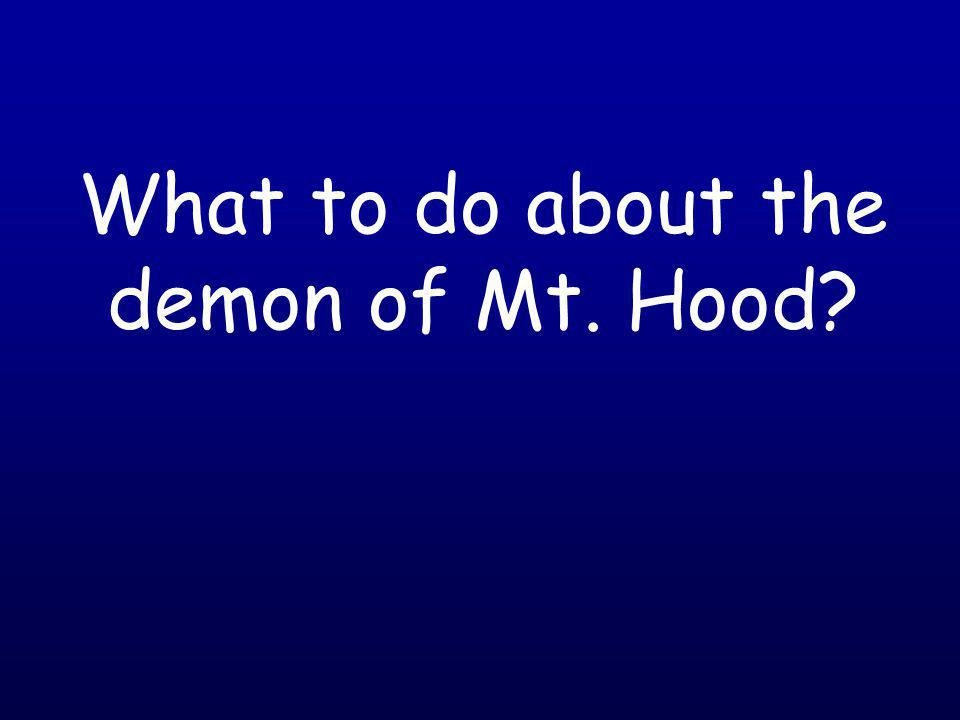 What to do about the demon of Mt. Hood