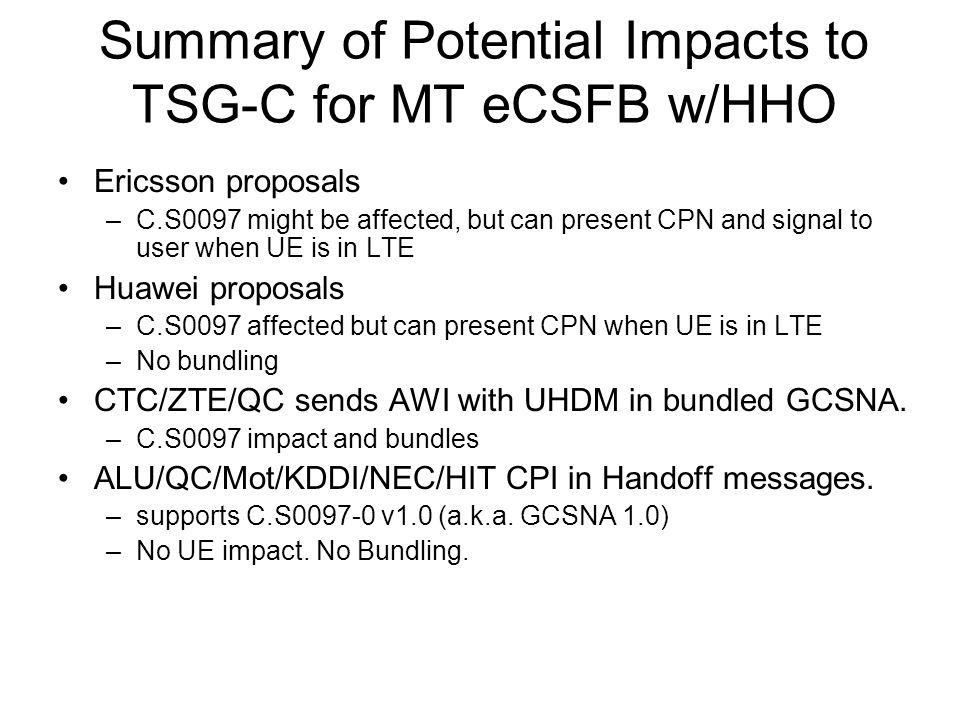Summary of Potential Impacts to TSG-C for MT eCSFB w/HHO Ericsson proposals –C.S0097 might be affected, but can present CPN and signal to user when UE is in LTE Huawei proposals –C.S0097 affected but can present CPN when UE is in LTE –No bundling CTC/ZTE/QC sends AWI with UHDM in bundled GCSNA.