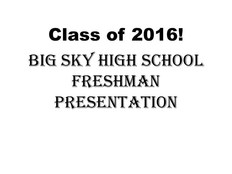 Class of 2016! Big Sky High School Freshman Presentation