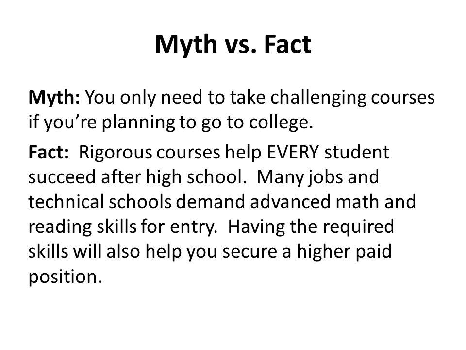 Myth vs. Fact Myth: You only need to take challenging courses if you're planning to go to college. Fact: Rigorous courses help EVERY student succeed a