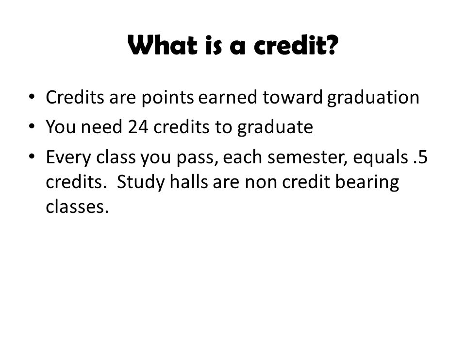 What is a credit? Credits are points earned toward graduation You need 24 credits to graduate Every class you pass, each semester, equals.5 credits. S