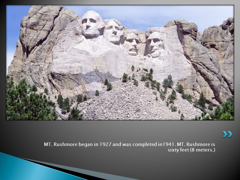 MT. Rushmore began in 1927 and was completed in1941. MT. Rushmore is sixty feet (8 meters.)