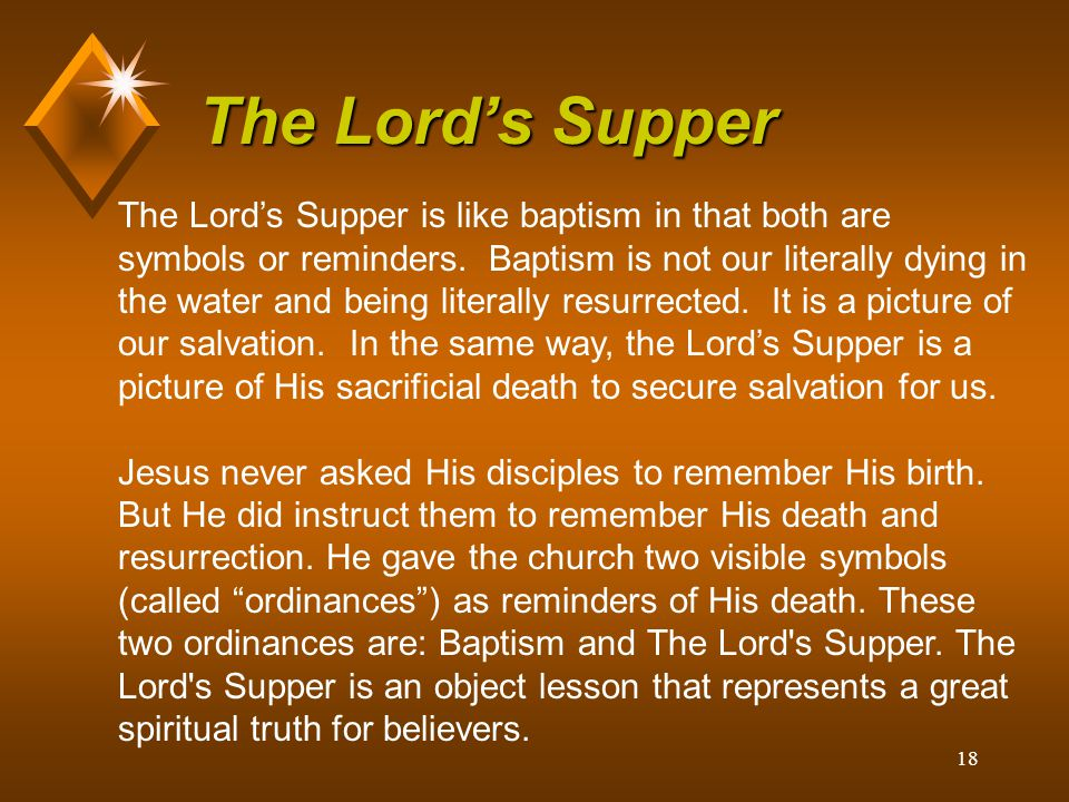 18 The Lord's Supper The Lord's Supper is like baptism in that both are symbols or reminders. Baptism is not our literally dying in the water and bein