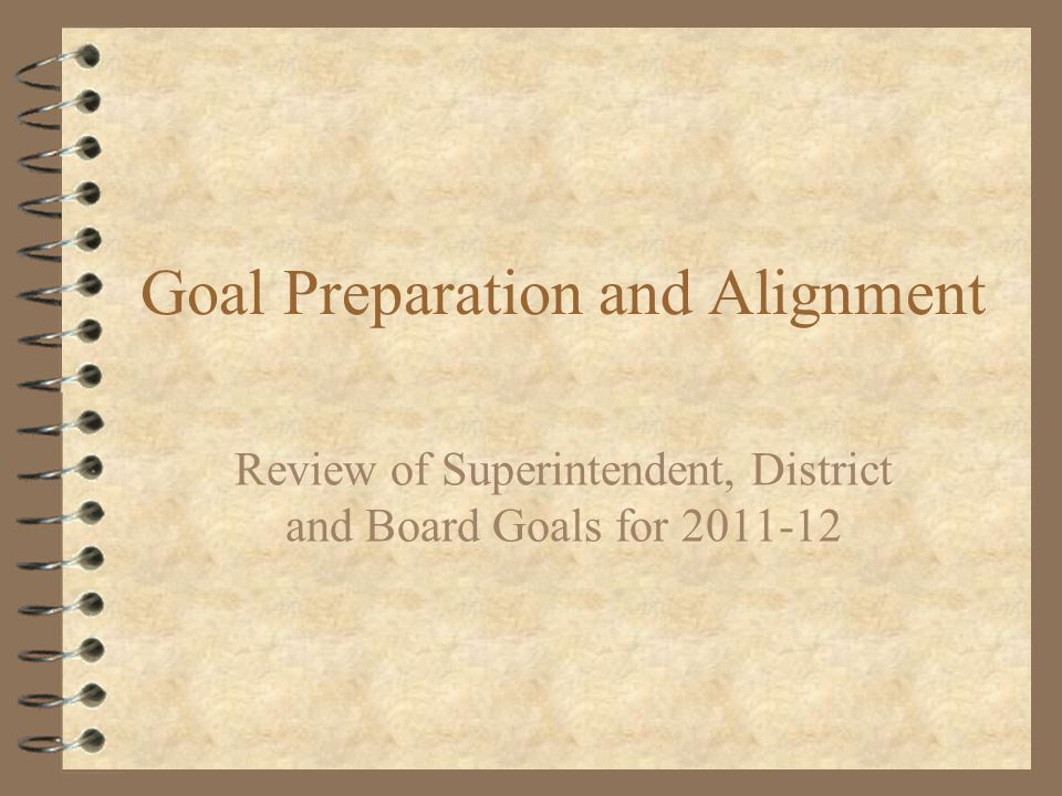 Goal Preparation and Alignment Review of Superintendent, District and Board Goals for 2011-12