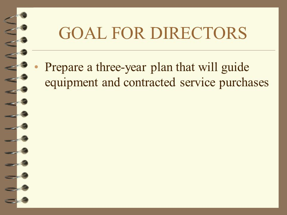GOAL FOR DIRECTORS Prepare a three-year plan that will guide equipment and contracted service purchases