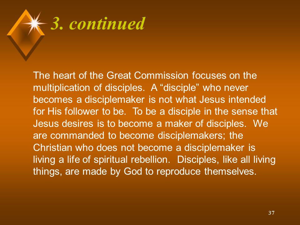 36 3. continued The Great Commission is not a special calling or a gift of the Spirit; it is a command – an obligation incumbent upon the whole commun