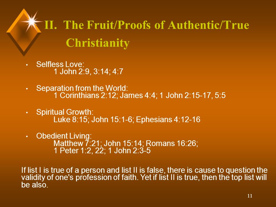 11 II. The Fruit/Proofs of Authentic/True Christianity Selfless Love: 1 John 2:9, 3:14; 4:7 Separation from the World: 1 Corinthians 2:12; James 4:4;