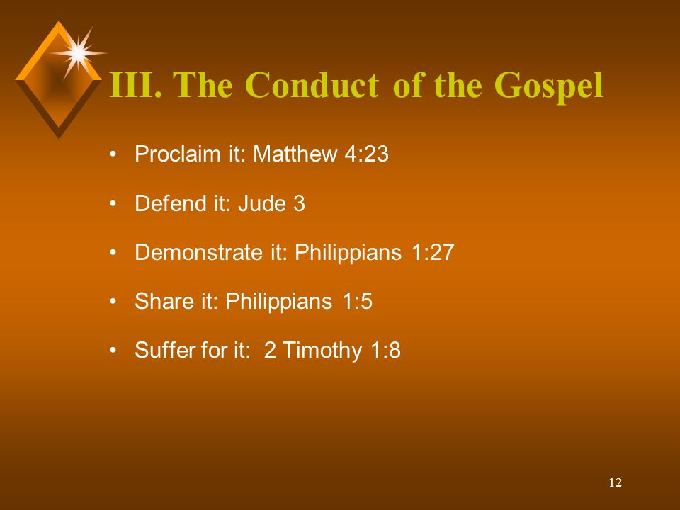 12 III. The Conduct of the Gospel Proclaim it: Matthew 4:23 Defend it: Jude 3 Demonstrate it: Philippians 1:27 Share it: Philippians 1:5 Suffer for it