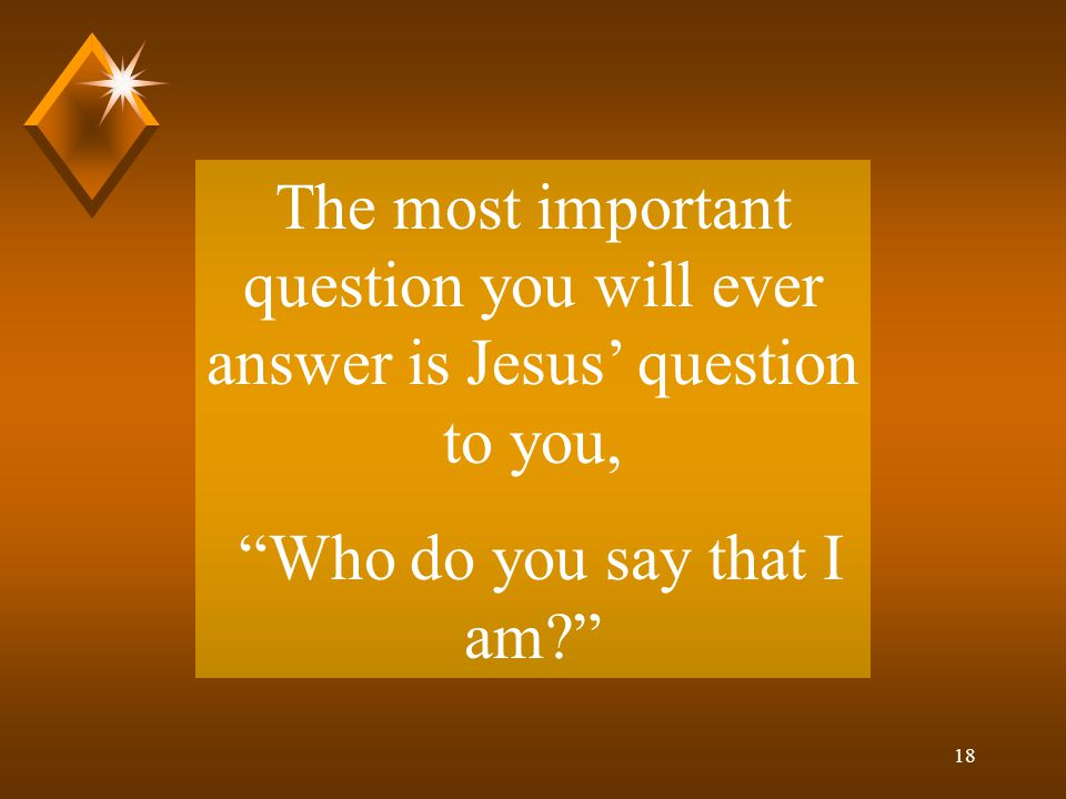 18 The most important question you will ever answer is Jesus' question to you, Who do you say that I am