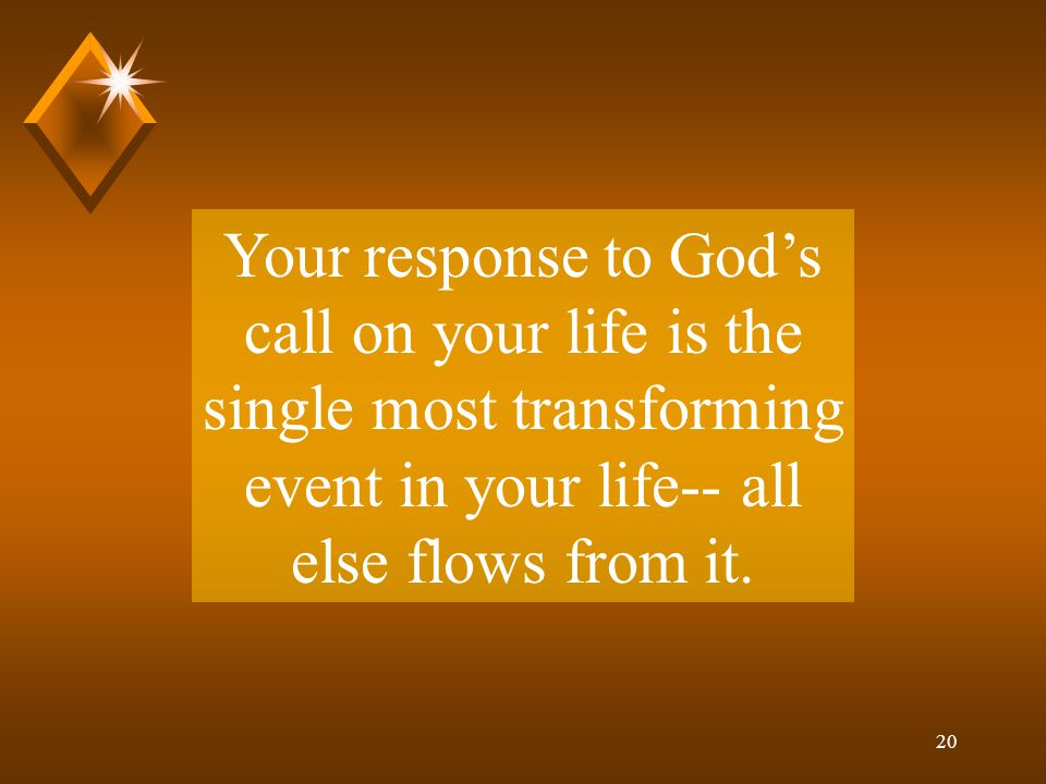 20 Your response to God's call on your life is the single most transforming event in your life-- all else flows from it.