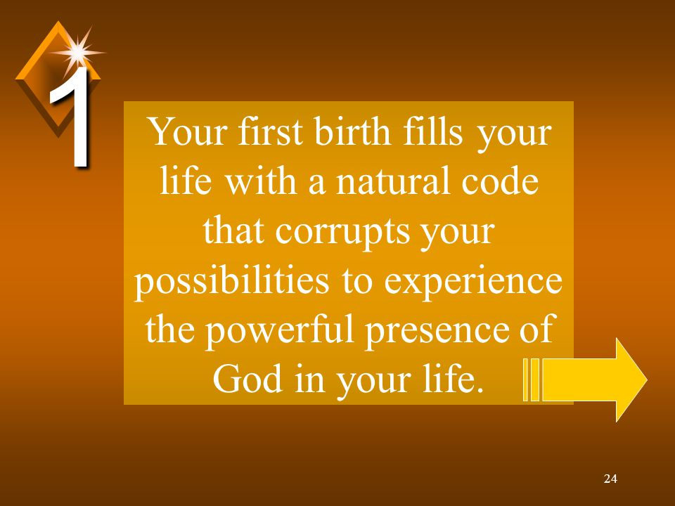24 Your first birth fills your life with a natural code that corrupts your possibilities to experience the powerful presence of God in your life.