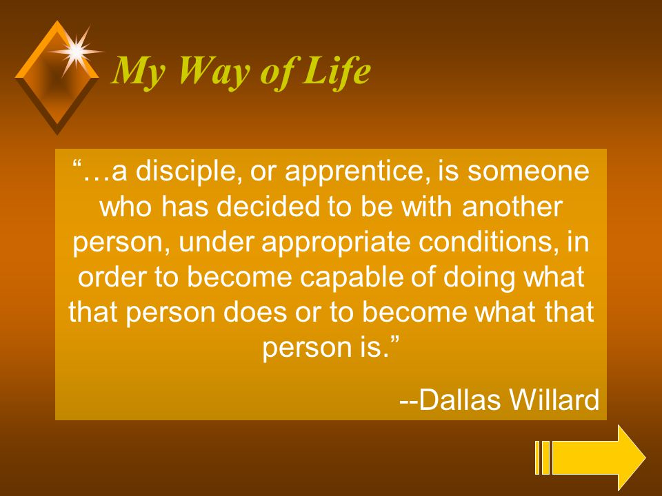 28 My Way of Life …a disciple, or apprentice, is someone who has decided to be with another person, under appropriate conditions, in order to become capable of doing what that person does or to become what that person is. --Dallas Willard