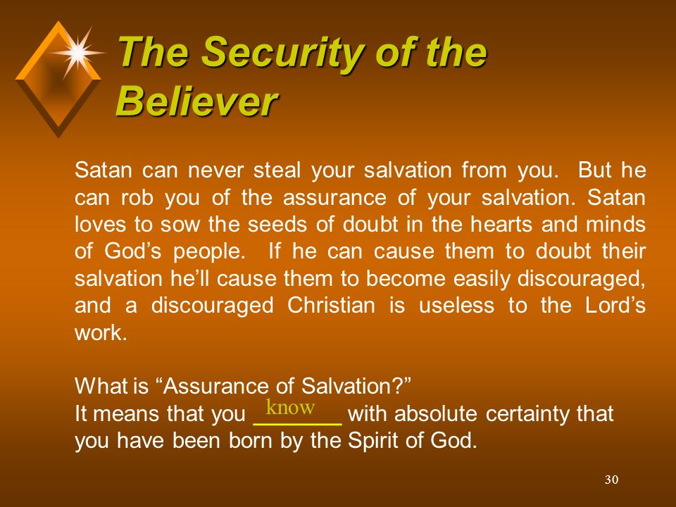 30 The Security of the Believer Satan can never steal your salvation from you. But he can rob you of the assurance of your salvation. Satan loves to s