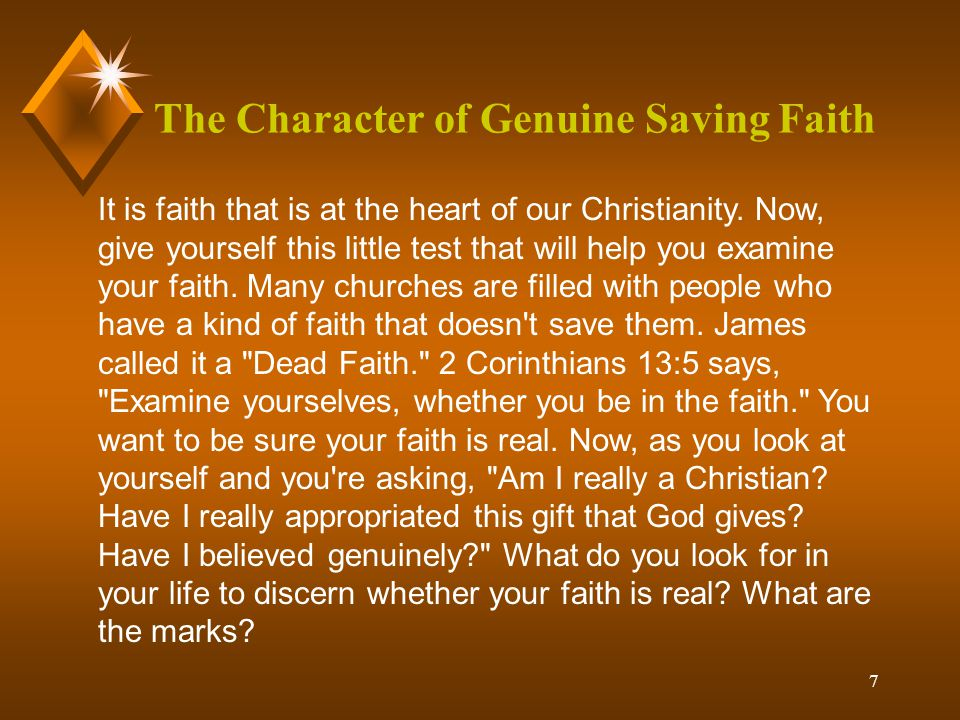 7 The Character of Genuine Saving Faith It is faith that is at the heart of our Christianity.