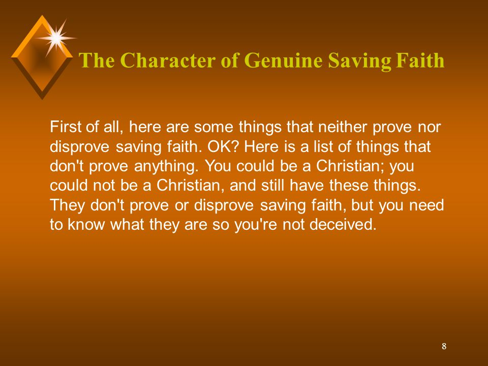 8 The Character of Genuine Saving Faith First of all, here are some things that neither prove nor disprove saving faith.