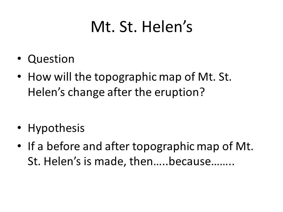 Mt. St. Helen's Question How will the topographic map of Mt. St. Helen's change after the eruption? Hypothesis If a before and after topographic map o