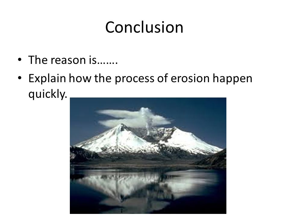 Conclusion The reason is……. Explain how the process of erosion happen quickly.