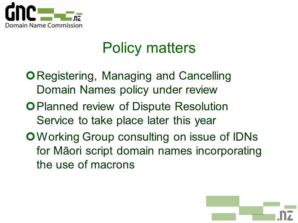 Policy matters ¢Registering, Managing and Cancelling Domain Names policy under review ¢Planned review of Dispute Resolution Service to take place later this year ¢Working Group consulting on issue of IDNs for Māori script domain names incorporating the use of macrons