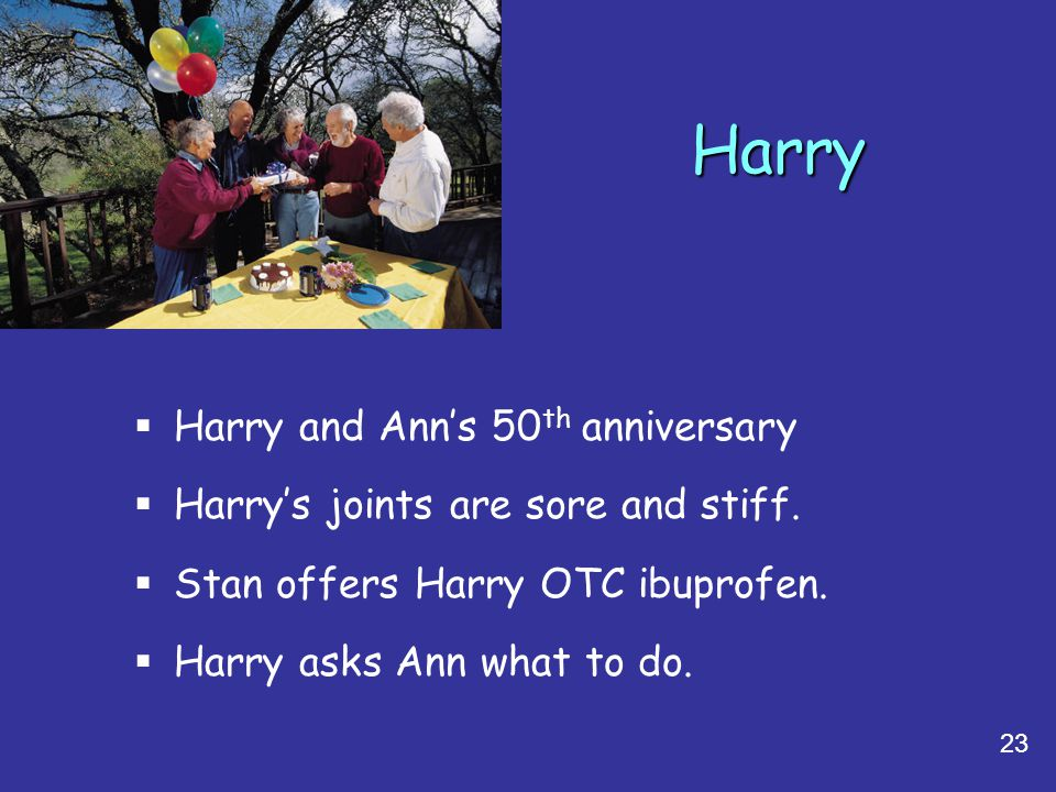 23 Harry  Harry and Ann's 50 th anniversary  Harry's joints are sore and stiff.  Stan offers Harry OTC ibuprofen.  Harry asks Ann what to do.