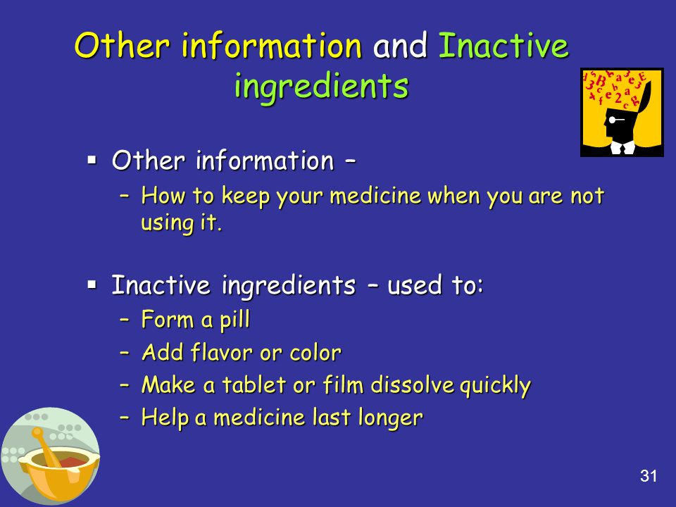 31 Other information and Inactive ingredients  Other information – –How to keep your medicine when you are not using it.  Inactive ingredients – use