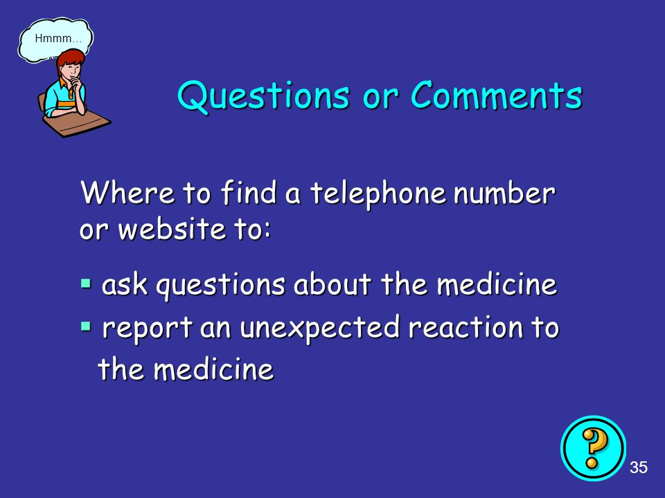 35 Questions or Comments Where to find a telephone number or website to:  ask questions about the medicine  report an unexpected reaction to the med
