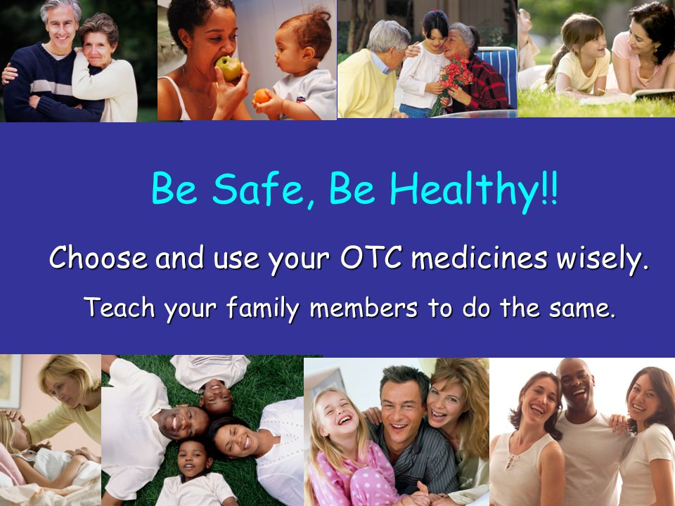 36 Choose and use your OTC medicines wisely. Teach your family members to do the same. Be Safe, Be Healthy!!